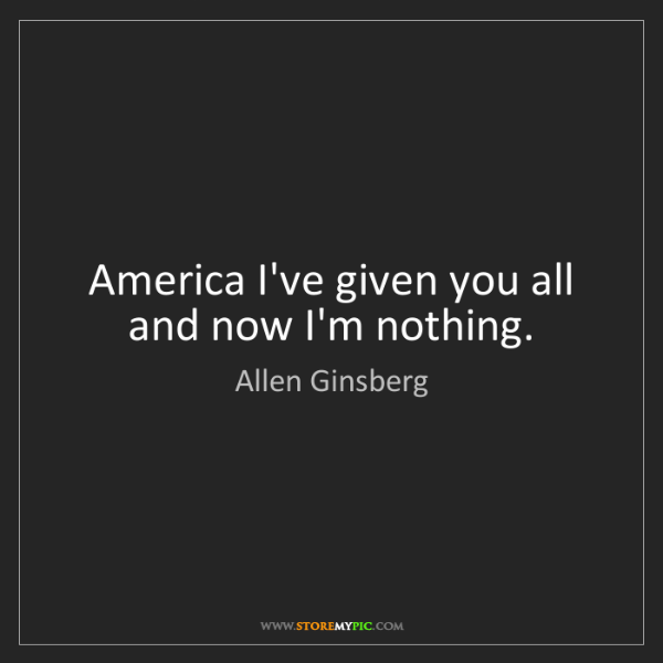 Allen Ginsberg: America I've given you all and now I'm nothing.