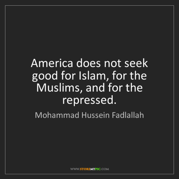 Mohammad Hussein Fadlallah: America does not seek good for Islam, for the Muslims,...