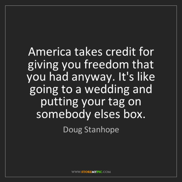 Doug Stanhope: America takes credit for giving you freedom that you...