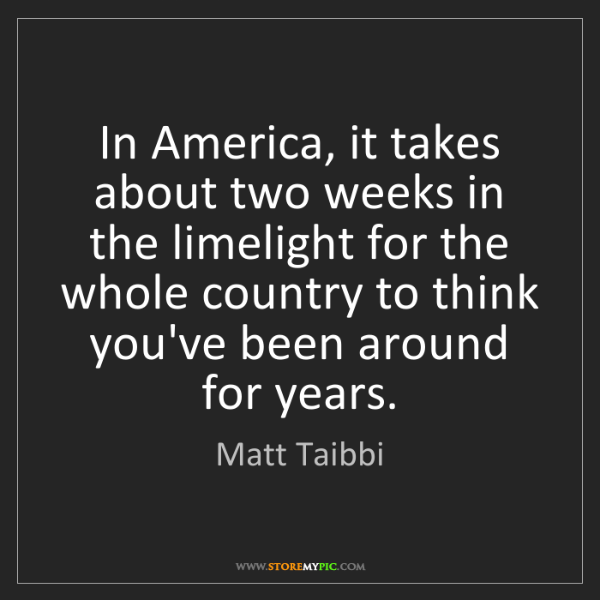 Matt Taibbi: In America, it takes about two weeks in the limelight...