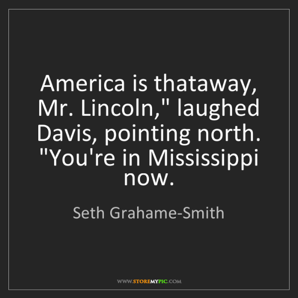 """Seth Grahame-Smith: America is thataway, Mr. Lincoln,"""" laughed Davis, pointing..."""