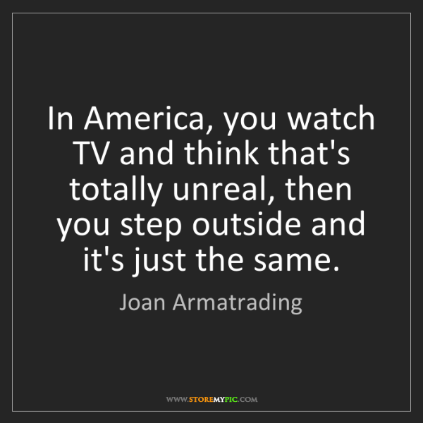 Joan Armatrading: In America, you watch TV and think that's totally unreal,...