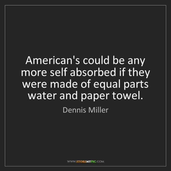 Dennis Miller: American's could be any more self absorbed if they were...