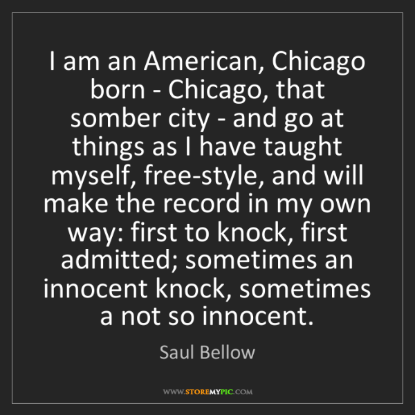 Saul Bellow: I am an American, Chicago born - Chicago, that somber...