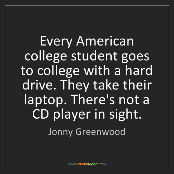 Jonny Greenwood: Every American college student goes to college with a...
