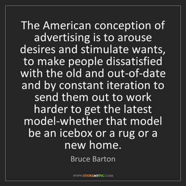 Bruce Barton: The American conception of advertising is to arouse desires...