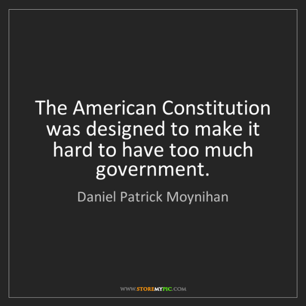 Daniel Patrick Moynihan: The American Constitution was designed to make it hard...