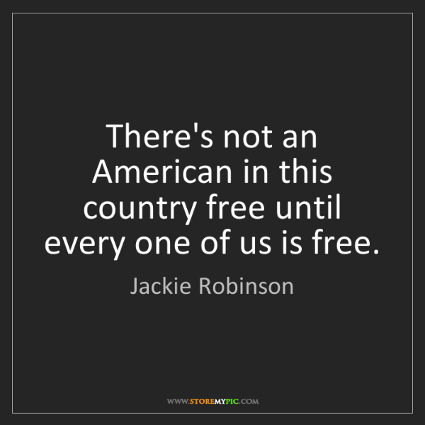 Jackie Robinson: There's not an American in this country free until every...