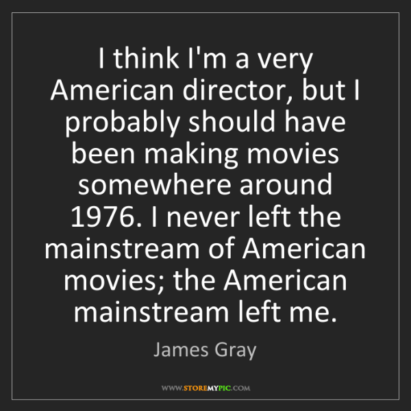James Gray: I think I'm a very American director, but I probably...