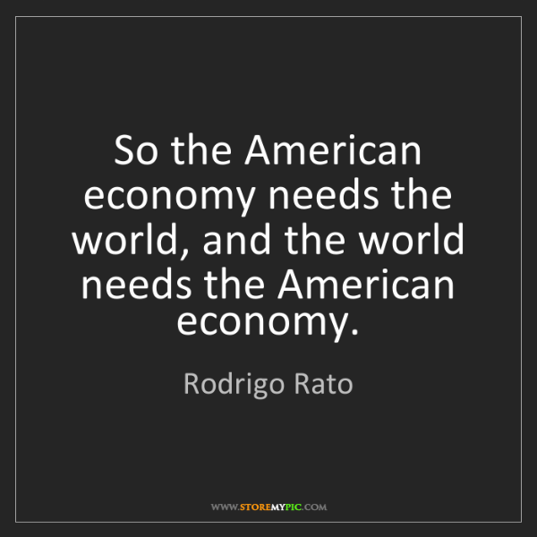 Rodrigo Rato: So the American economy needs the world, and the world...