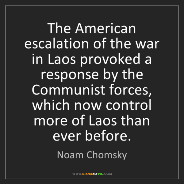 Noam Chomsky: The American escalation of the war in Laos provoked a...