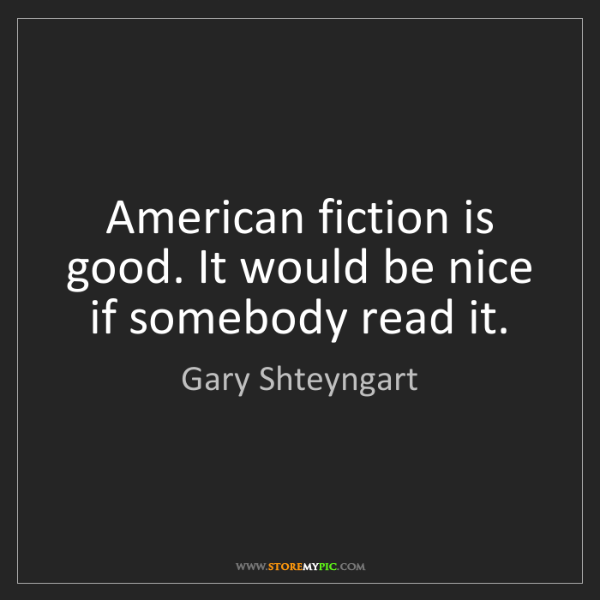 Gary Shteyngart: American fiction is good. It would be nice if somebody...