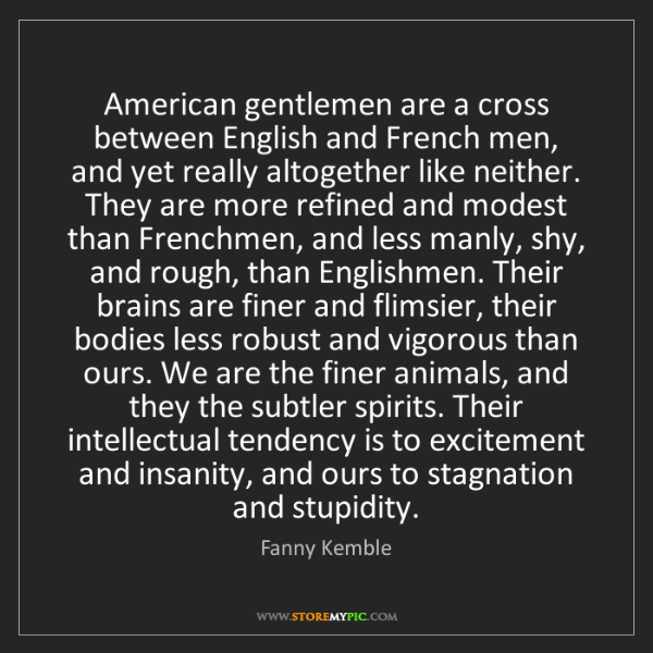 Fanny Kemble: American gentlemen are a cross between English and French...