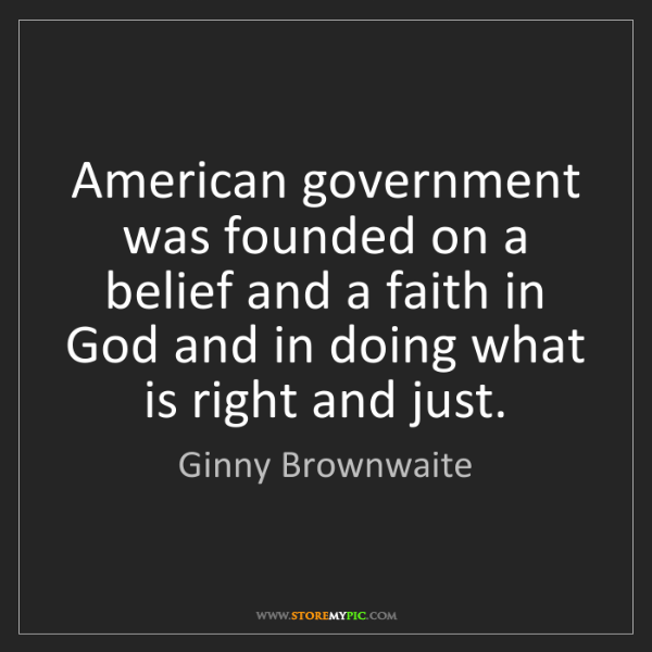 Ginny Brownwaite: American government was founded on a belief and a faith...