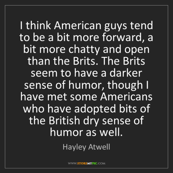 Hayley Atwell: I think American guys tend to be a bit more forward,...