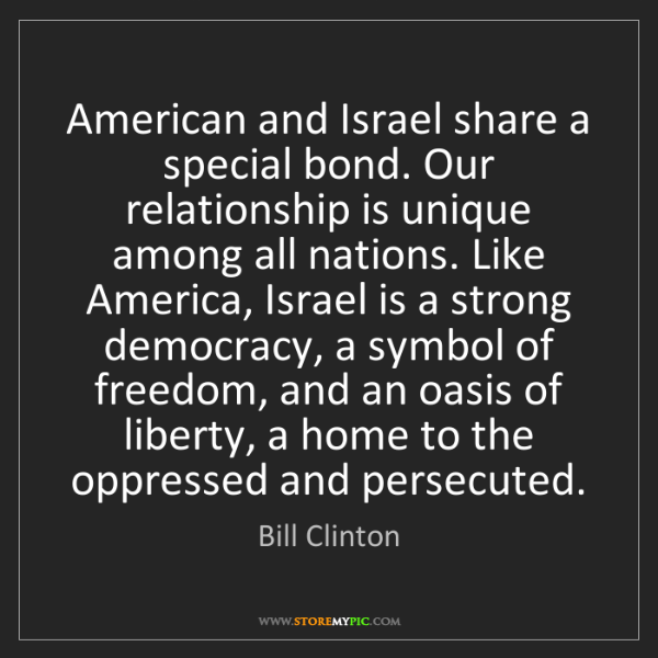 Bill Clinton: American and Israel share a special bond. Our relationship...
