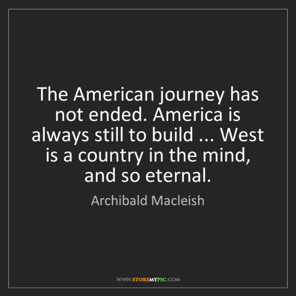 Archibald Macleish: The American journey has not ended. America is always...