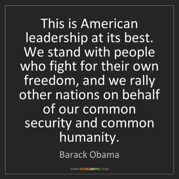 Barack Obama: This is American leadership at its best. We stand with...