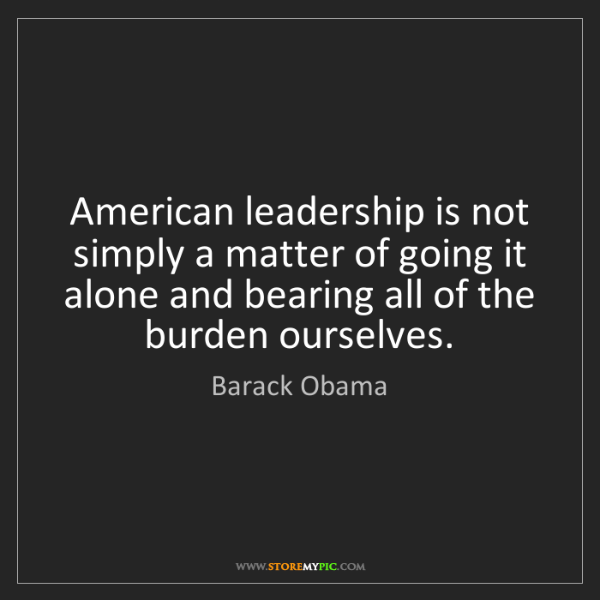 Barack Obama: American leadership is not simply a matter of going it...