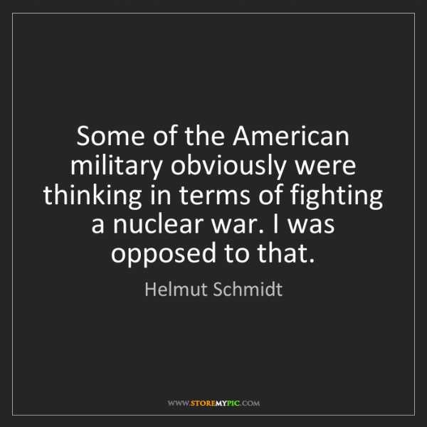Helmut Schmidt: Some of the American military obviously were thinking...