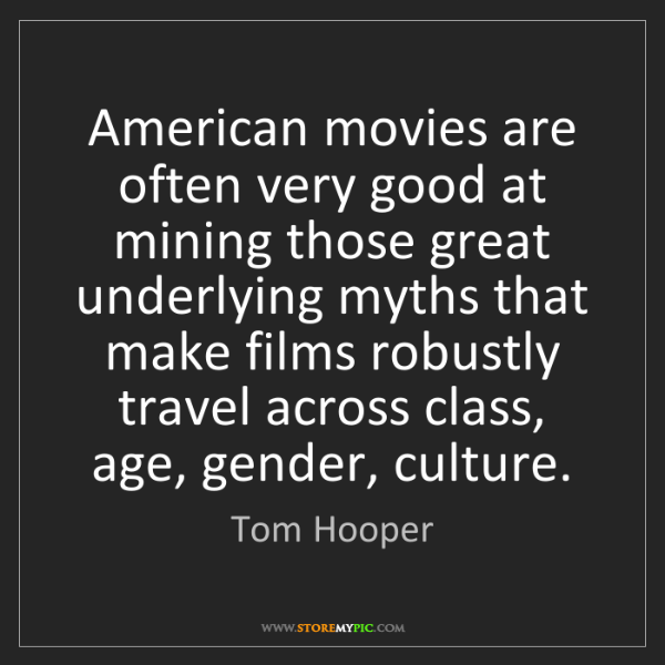 Tom Hooper: American movies are often very good at mining those great...