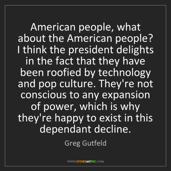 Greg Gutfeld: American people, what about the American people? I think...