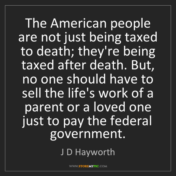 J D Hayworth: The American people are not just being taxed to death;...