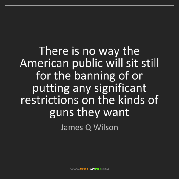 James Q Wilson: There is no way the American public will sit still for...