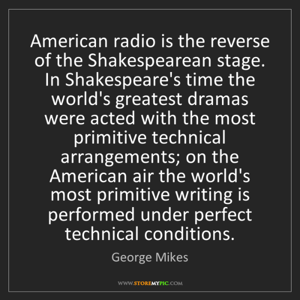 George Mikes: American radio is the reverse of the Shakespearean stage....