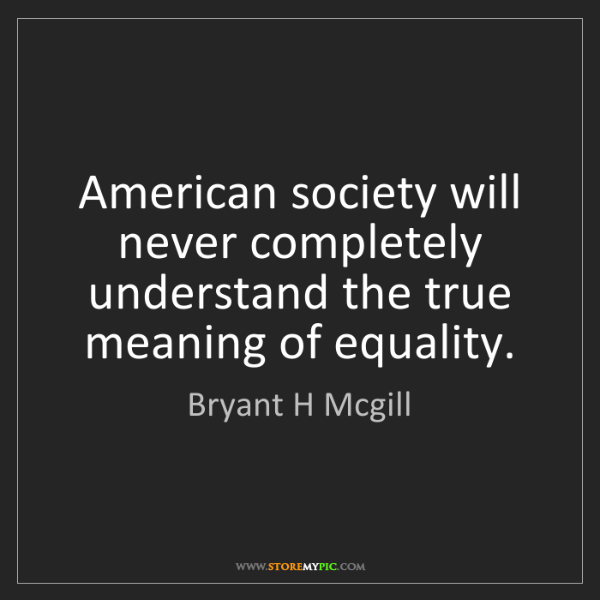 Bryant H Mcgill: American society will never completely understand the...