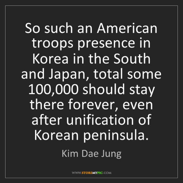 Kim Dae Jung: So such an American troops presence in Korea in the South...