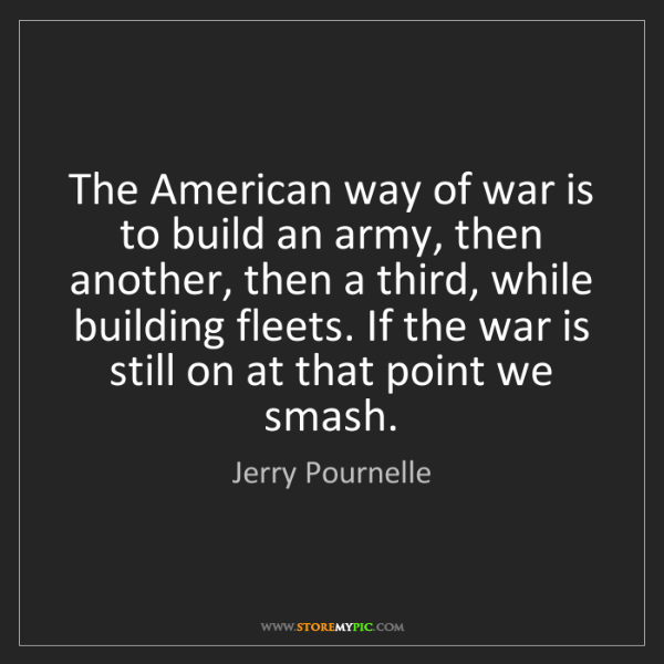 Jerry Pournelle: The American way of war is to build an army, then another,...
