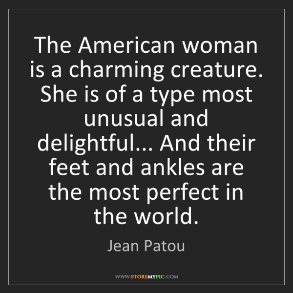 Jean Patou: The American woman is a charming creature. She is of...
