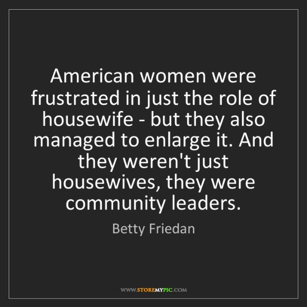Betty Friedan: American women were frustrated in just the role of housewife...