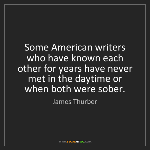 James Thurber: Some American writers who have known each other for years...