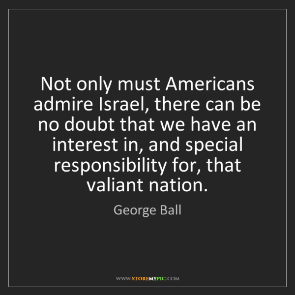 George Ball: Not only must Americans admire Israel, there can be no...