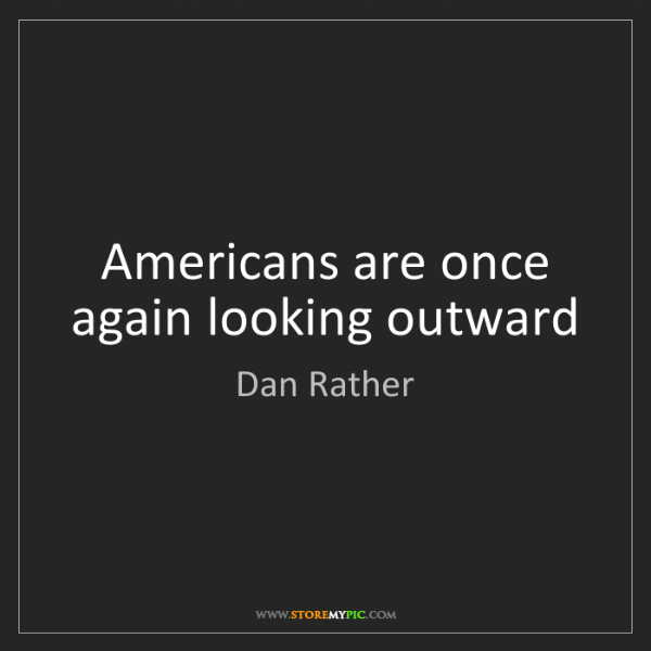 Dan Rather: Americans are once again looking outward