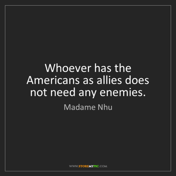 Madame Nhu: Whoever has the Americans as allies does not need any...