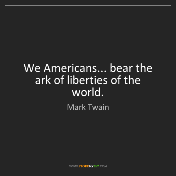 Mark Twain: We Americans... bear the ark of liberties of the world.