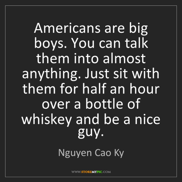 Nguyen Cao Ky: Americans are big boys. You can talk them into almost...
