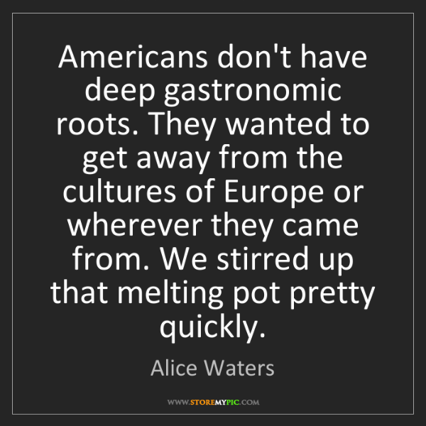 Alice Waters: Americans don't have deep gastronomic roots. They wanted...