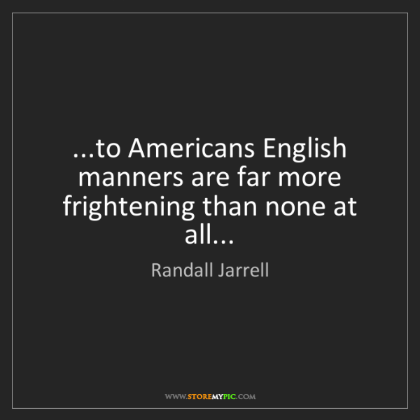 Randall Jarrell: ...to Americans English manners are far more frightening...