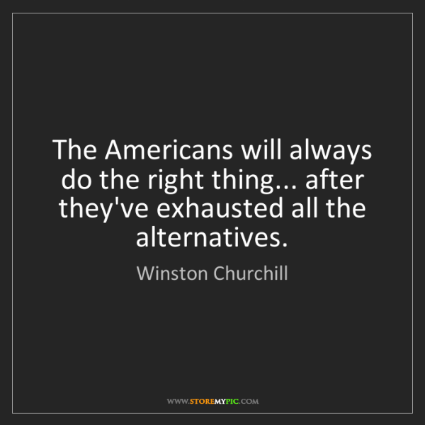 Winston Churchill: The Americans will always do the right thing... after...