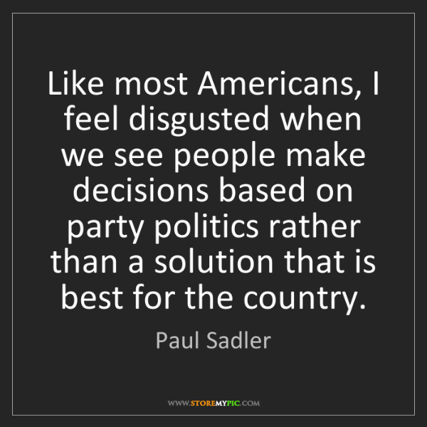 Paul Sadler: Like most Americans, I feel disgusted when we see people...
