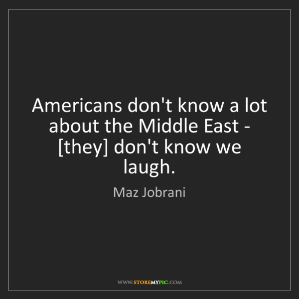 Maz Jobrani: Americans don't know a lot about the Middle East - [they]...