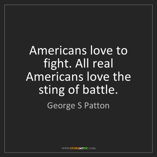 George S Patton: Americans love to fight. All real Americans love the...