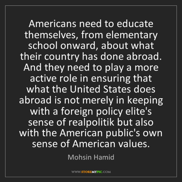 Mohsin Hamid: Americans need to educate themselves, from elementary...