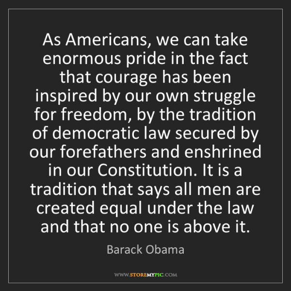 Barack Obama: As Americans, we can take enormous pride in the fact...