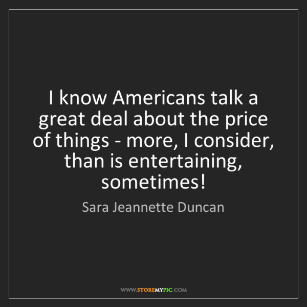 Sara Jeannette Duncan: I know Americans talk a great deal about the price of...