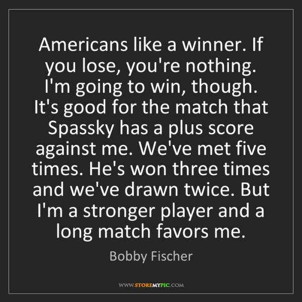 Bobby Fischer: Americans like a winner. If you lose, you're nothing....
